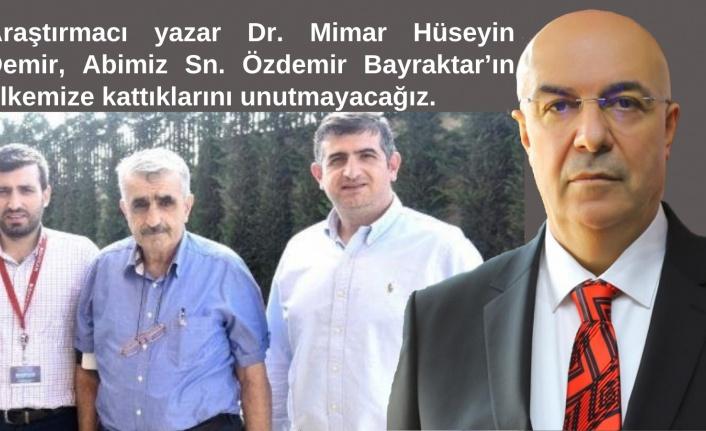 Araştırmacı yazar Dr. Mimar Hüseyin Demir, Abimiz Sn. Özdemir Bayraktar'ın ülkemize kattıklarını unutmayacağız.